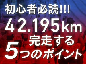 【初フルマラソン完走】5つのポイントに気をつけて完走を目指そう!!